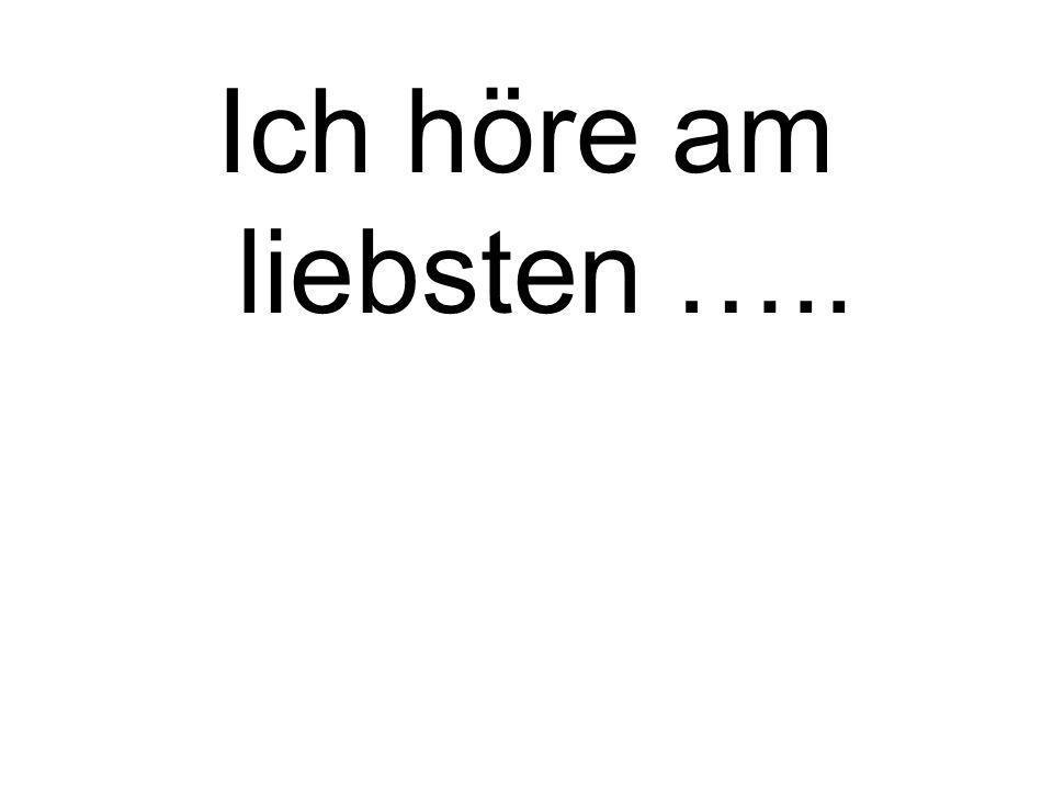 Ich höre am liebsten …..