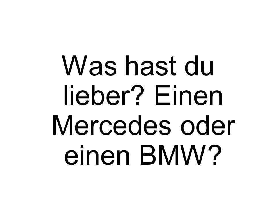 Was hast du lieber? Einen Mercedes oder einen BMW?