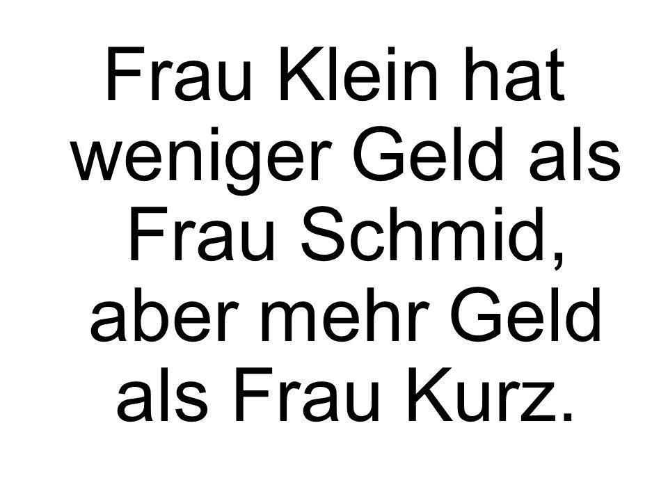 Frau Klein hat weniger Geld als Frau Schmid, aber mehr Geld als Frau Kurz.