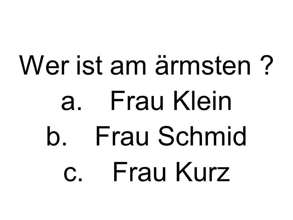 Wer ist am ärmsten ? a.Frau Klein b.Frau Schmid c.Frau Kurz