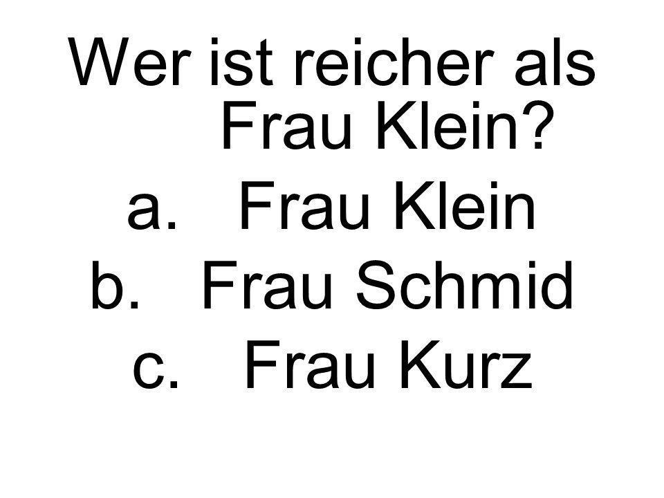 Wer ist reicher als Frau Klein? a.Frau Klein b.Frau Schmid c.Frau Kurz