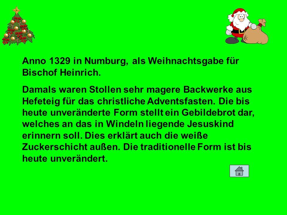 Anno 1329 in Numburg, als Weihnachtsgabe für Bischof Heinrich. Damals waren Stollen sehr magere Backwerke aus Hefeteig für das christliche Adventsfast