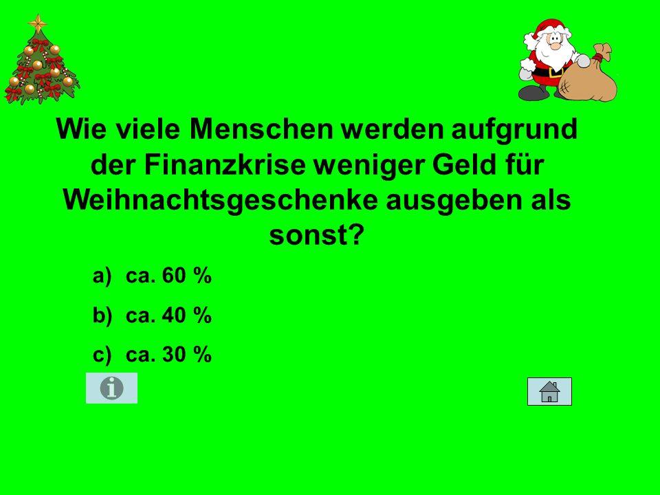 Wie viele Menschen werden aufgrund der Finanzkrise weniger Geld für Weihnachtsgeschenke ausgeben als sonst? Zahlen und Fakten 50 a)ca. 60 % b)ca. 40 %