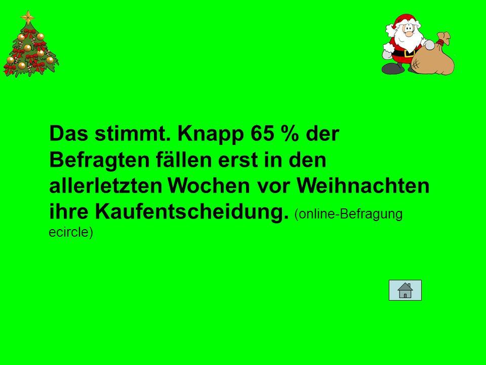 Das stimmt. Knapp 65 % der Befragten fällen erst in den allerletzten Wochen vor Weihnachten ihre Kaufentscheidung. (online-Befragung ecircle)