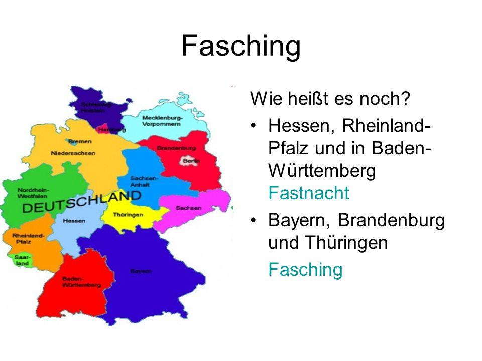 Fasching Wie heißt es noch? Hessen, Rheinland- Pfalz und in Baden- Württemberg Fastnacht Bayern, Brandenburg und Thüringen Fasching