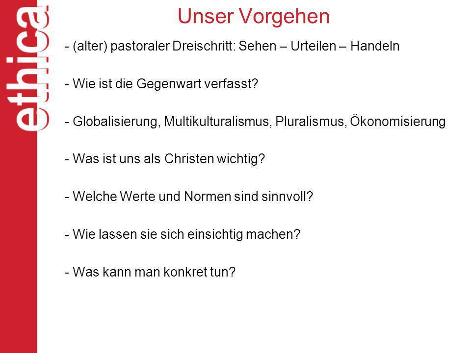 Unser Vorgehen - (alter) pastoraler Dreischritt: Sehen – Urteilen – Handeln - Wie ist die Gegenwart verfasst? - Globalisierung, Multikulturalismus, Pl