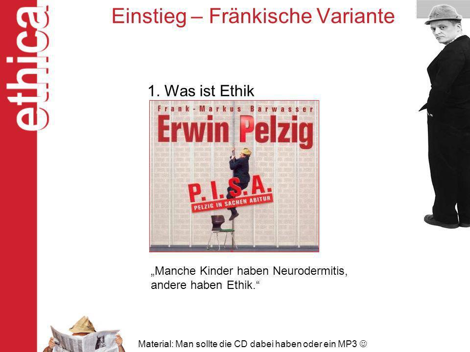 Einstieg – Fränkische Variante 1. Was ist Ethik Manche Kinder haben Neurodermitis, andere haben Ethik. Material: Man sollte die CD dabei haben oder ei