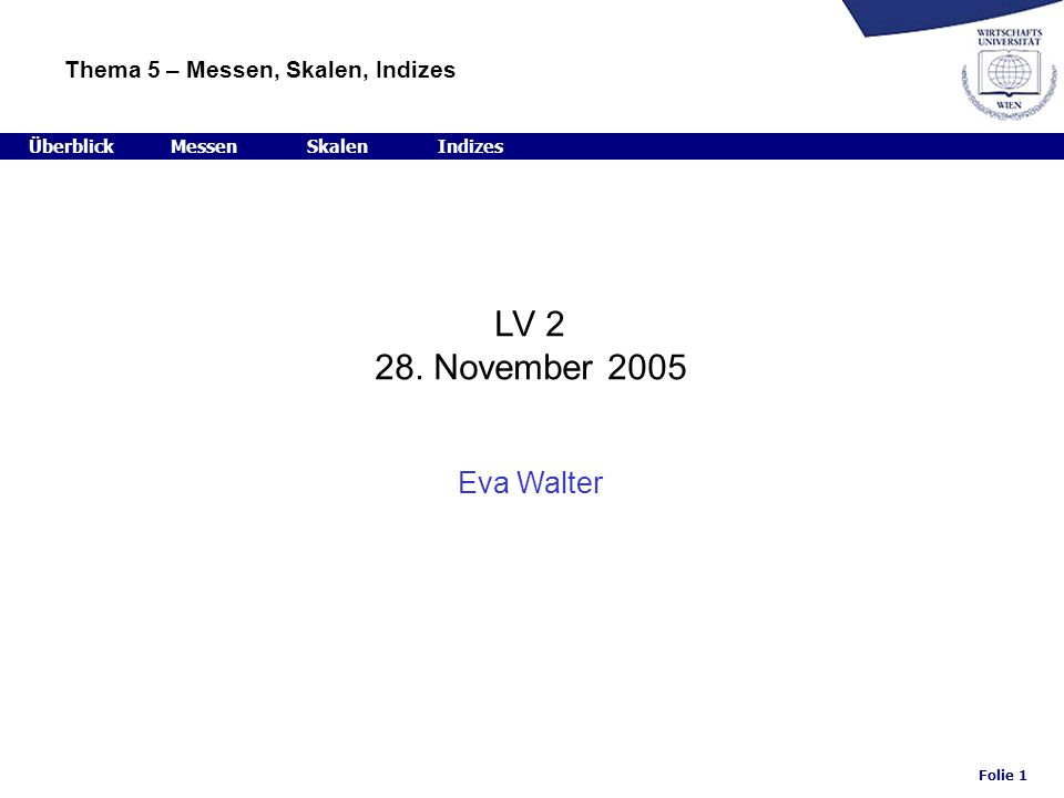 Folie 1 LV 2 28. November 2005 Eva Walter ÜberblickMessenSkalenIndizes Thema 5 – Messen, Skalen, Indizes
