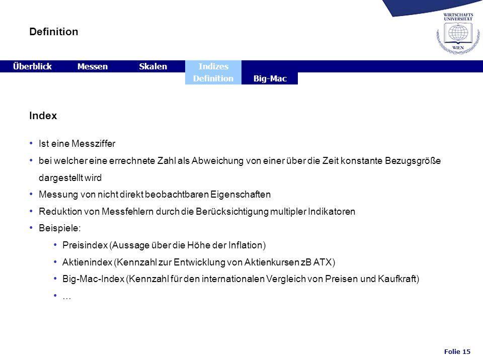 Folie 15 Definition ÜberblickMessenSkalenIndizes DefinitionBig-Mac Index Ist eine Messziffer bei welcher eine errechnete Zahl als Abweichung von einer