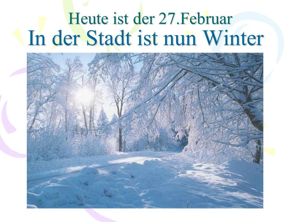 Heute ist der 27.Februar In der Stadt ist nun Winter