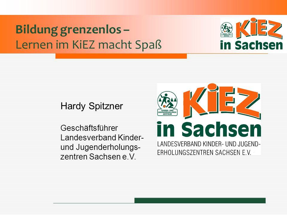 Bildung grenzenlos – Lernen im KiEZ macht Spaß Hardy Spitzner Geschäftsführer Landesverband Kinder- und Jugenderholungs- zentren Sachsen e.V.