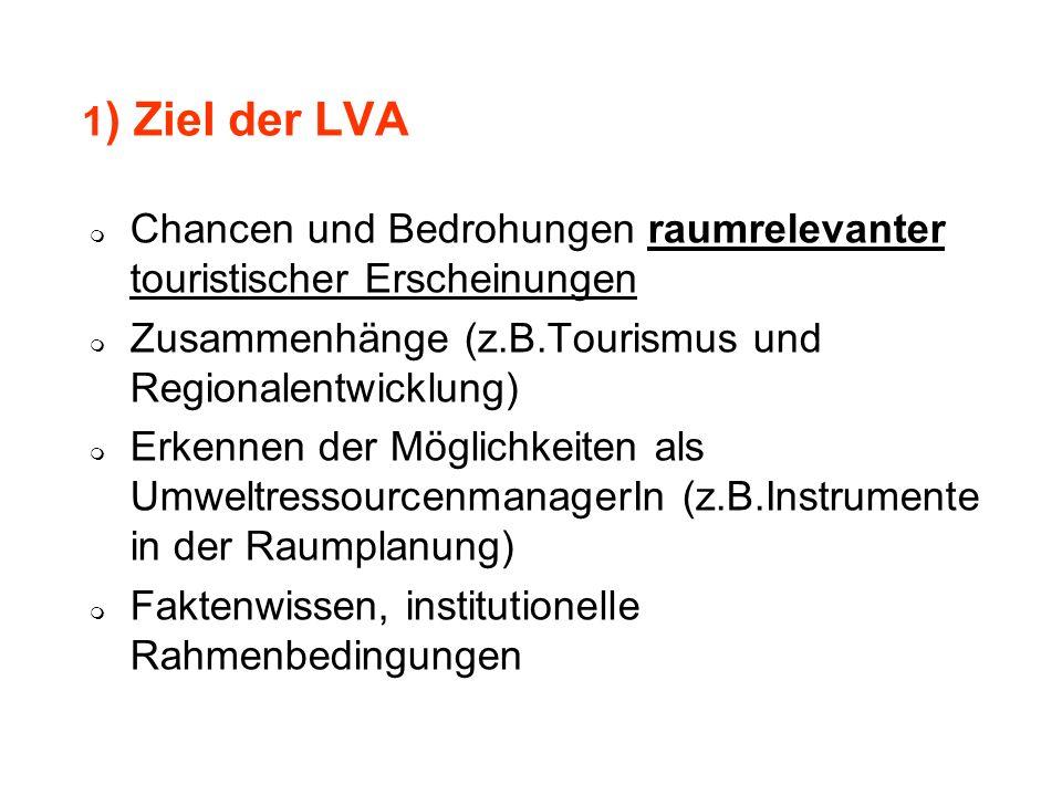 1 ) Ziel der LVA Chancen und Bedrohungen raumrelevanter touristischer Erscheinungen Zusammenhänge (z.B.Tourismus und Regionalentwicklung) Erkennen der