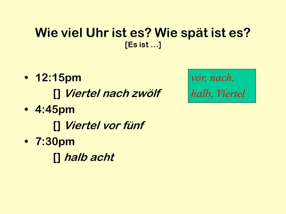 Wie viel Uhr ist es? Wie spät ist es? [Es ist …] 12:15pm [] Viertel nach zwölf 4:45pm [] Viertel vor fünf 7:30pm [] halb acht vor, nach, halb, Viertel