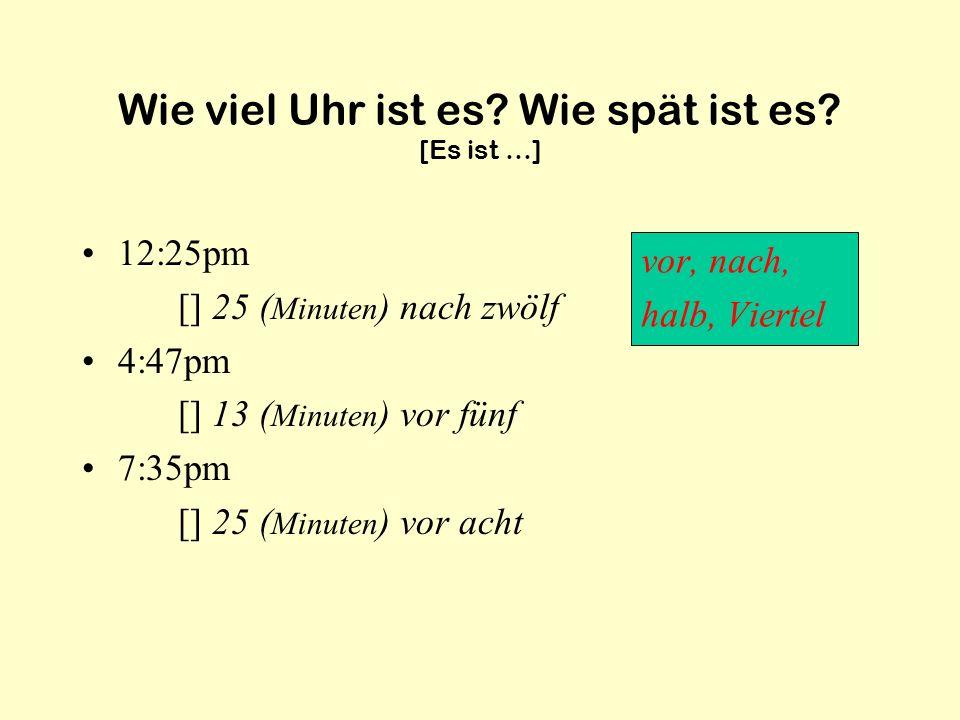 Wie viel Uhr ist es? Wie spät ist es? [Es ist …] 12:25pm [] 25 ( Minuten ) nach zwölf 4:47pm [] 13 ( Minuten ) vor fünf 7:35pm [] 25 ( Minuten ) vor a