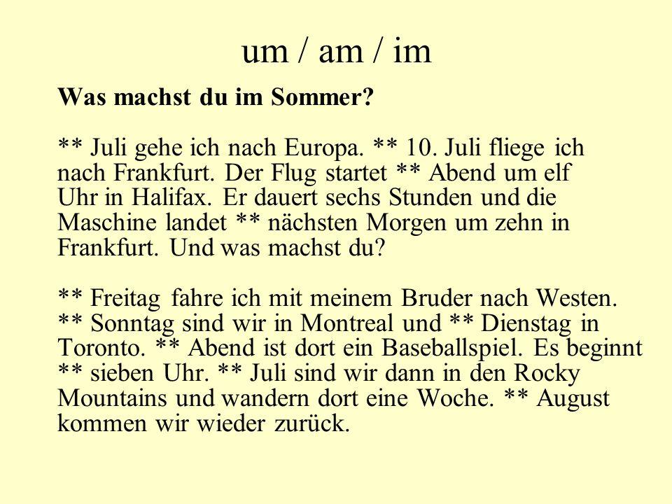 um / am / im Was machst du im Sommer? ** Juli gehe ich nach Europa. ** 10. Juli fliege ich nach Frankfurt. Der Flug startet ** Abend um elf Uhr in Hal