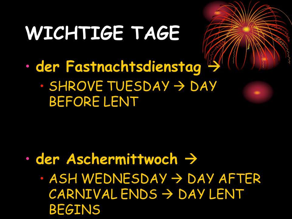 WICHTIGE TAGE der Fastnachtsdienstag SHROVE TUESDAY DAY BEFORE LENT der Aschermittwoch ASH WEDNESDAY DAY AFTER CARNIVAL ENDS DAY LENT BEGINS