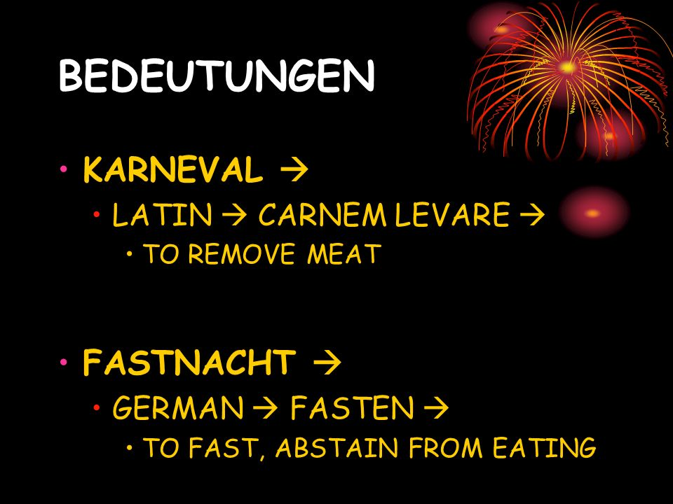 BEDEUTUNGEN KARNEVAL LATIN CARNEM LEVARE TO REMOVE MEAT FASTNACHT GERMAN FASTEN TO FAST, ABSTAIN FROM EATING