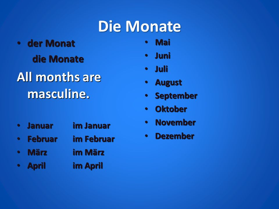 Die Monate der Monat der Monat die Monate die Monate All months are masculine. Januar im Januar Januar im Januar Februar im Februar Februar im Februar
