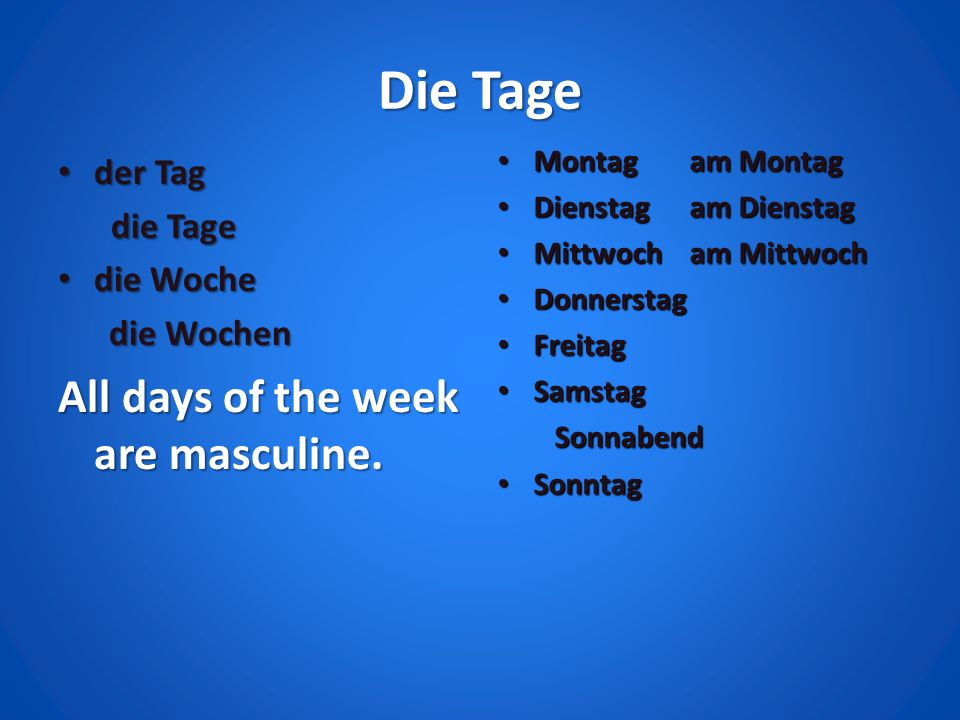 Die Tage der Tag der Tag die Tage die Tage die Woche die Woche die Wochen die Wochen All days of the week are masculine. Montag am Montag Montag am Mo