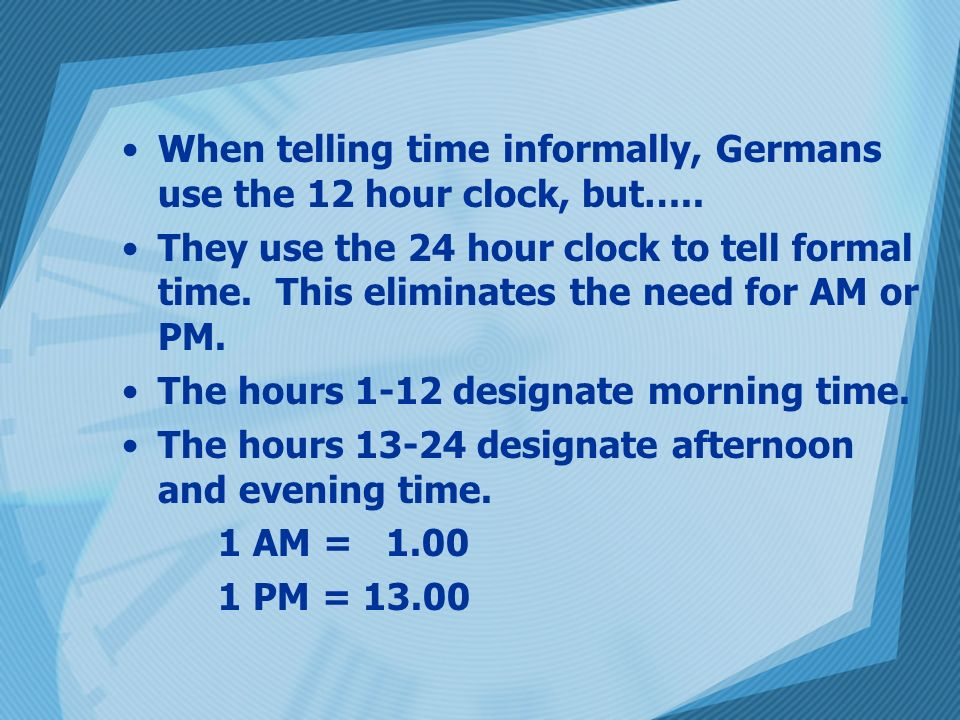 When telling time informally, Germans use the 12 hour clock, but….. They use the 24 hour clock to tell formal time. This eliminates the need for AM or