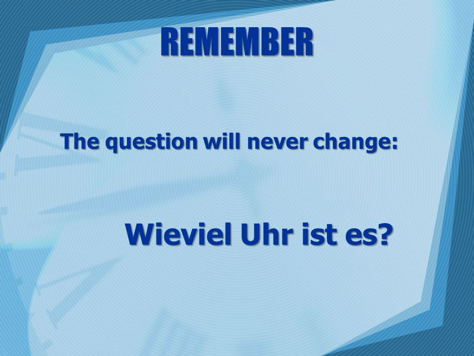 REMEMBER The question will never change: Wieviel Uhr ist es?