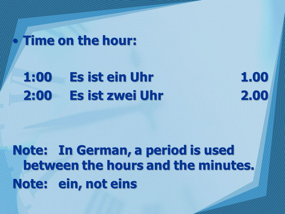 Time on the hour:Time on the hour: 1:00 Es ist ein Uhr1.00 2:00Es ist zwei Uhr2.00 Note: In German, a period is used between the hours and the minutes