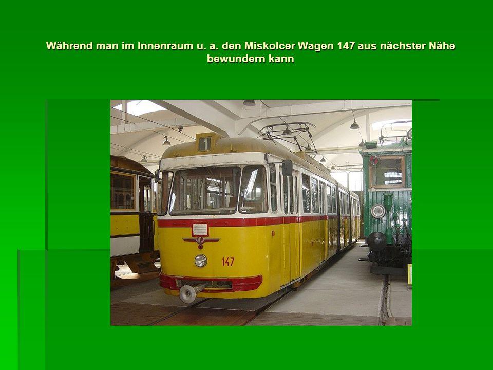 Während man im Innenraum u. a. den Miskolcer Wagen 147 aus nächster Nähe bewundern kann