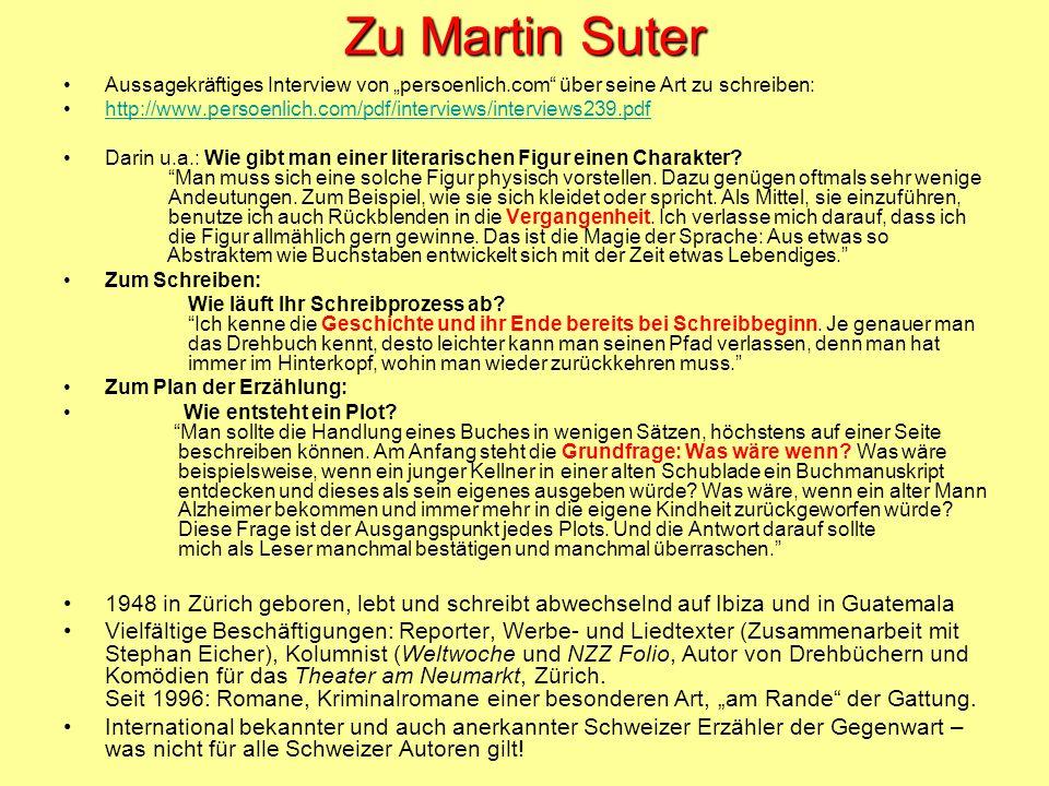 Zu Martin Suter Aussagekräftiges Interview von persoenlich.com über seine Art zu schreiben: http://www.persoenlich.com/pdf/interviews/interviews239.pdf Darin u.a.: Wie gibt man einer literarischen Figur einen Charakter.