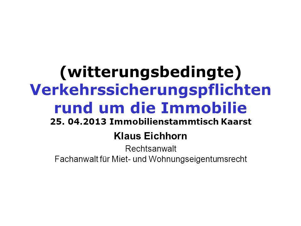 (witterungsbedingte) Verkehrssicherungspflichten rund um die Immobilie 25. 04.2013 Immobilienstammtisch Kaarst Klaus Eichhorn Rechtsanwalt Fachanwalt