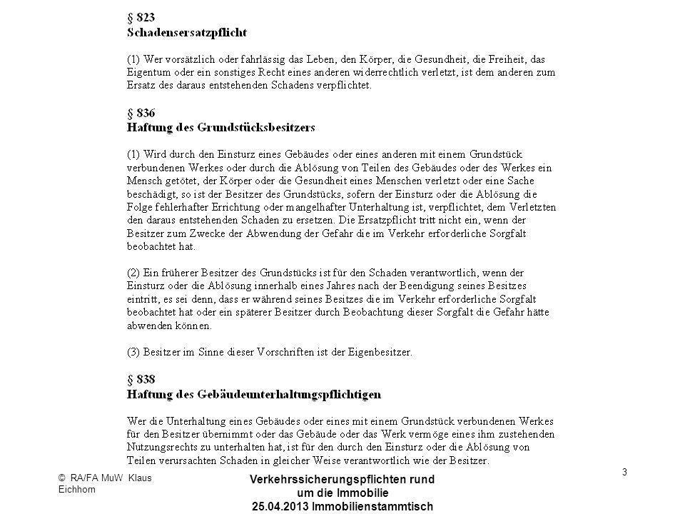© RA/FA MuW Klaus Eichhorn Verkehrssicherungspflichten rund um die Immobilie 25.04.2013 Immobilienstammtisch Kaarst 14 Dachlawinen Keine Haftung aus § 836 BGB Dachlawine ist kein Gebäudebestandteil Faustregel (noch): Je schneelagennäher, desto strengere Maßstäbe an Verantwortliche OLG Brandenburg NZM 2012, 543 In NRW keine allgemeine Pflicht sondern im Einzelfall abhängig von allgemeiner Schneelage des Orts Beschaffenheit des Gebäudes Allgemein übliche Sicherheitsvorkehrungen Örtlichen Verkehrsverhältnissen Konkrete Schneeverhältnisse/Witterungslage Art und Umfang des gefährdeten Verkehrs OLG Hamm, Urteil v.