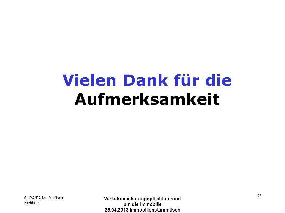 © RA/FA MuW Klaus Eichhorn Verkehrssicherungspflichten rund um die Immobilie 25.04.2013 Immobilienstammtisch Kaarst 32 Vielen Dank für die Aufmerksamk