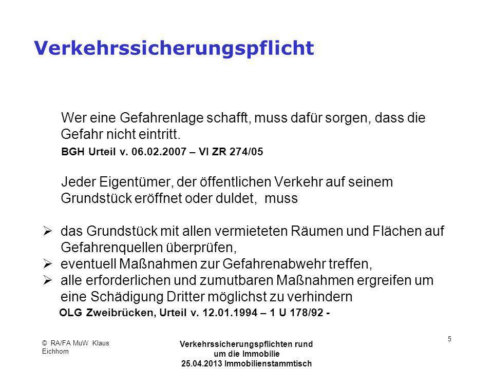Keine Verkehrssicherungspflicht, wenn ein Gitterrost mit einem Niveauunterschied von 6 cm durchgebogen ist, die Hauseingangstreppe mit einem unzulässigem Gefälle und bedingter Rutschgefahr bei Nässe unsicher ist OLG Zweibrücken, VersR 1994, 1487 auf baumbestandenen Parkplatz Bodenunebenheiten und Verwerfungen vorhanden sind, mit denen ein Benutzer rech- nen muss OLG Düsseldorf, NJW-RR 1995, 1114 © RA/FA MuW Klaus Eichhorn Verkehrssicherungspflichten rund um die Immobilie 25.04.2013 Immobilienstammtisch Kaarst 26