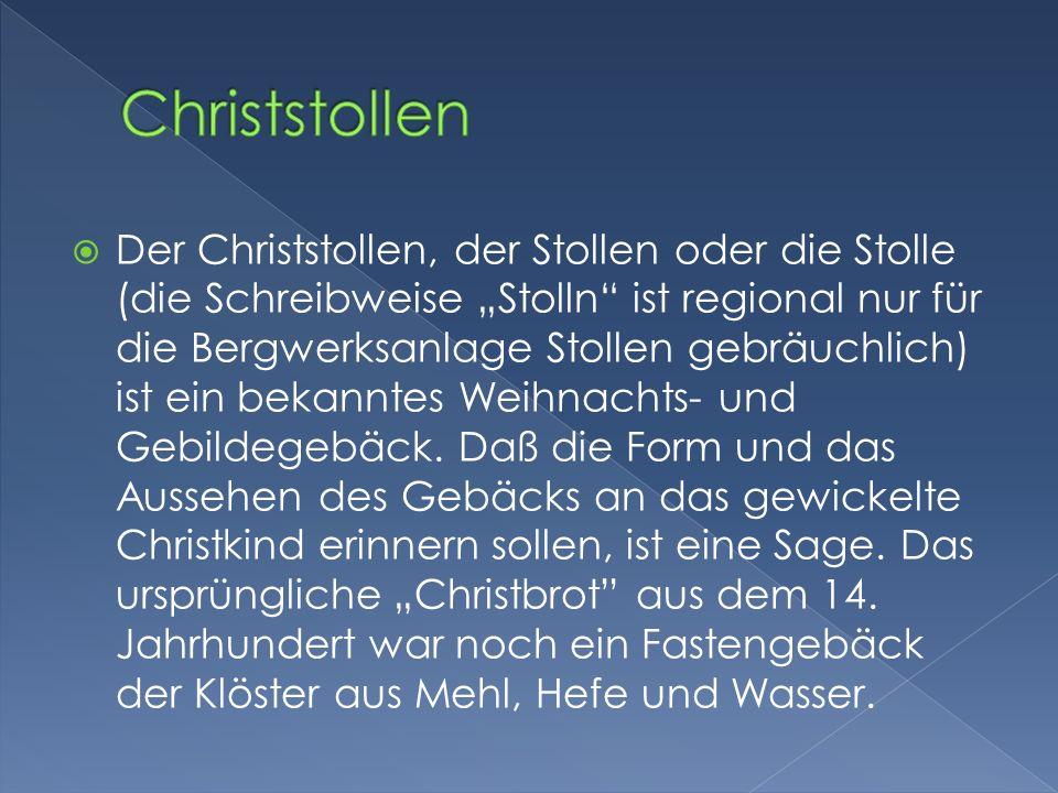 Der Christstollen, der Stollen oder die Stolle (die Schreibweise Stolln ist regional nur für die Bergwerksanlage Stollen gebräuchlich) ist ein bekanntes Weihnachts- und Gebildegebäck.