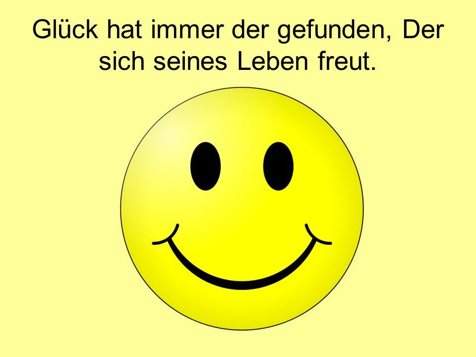 Glück hat immer der gefunden, Der sich seines Leben freut.
