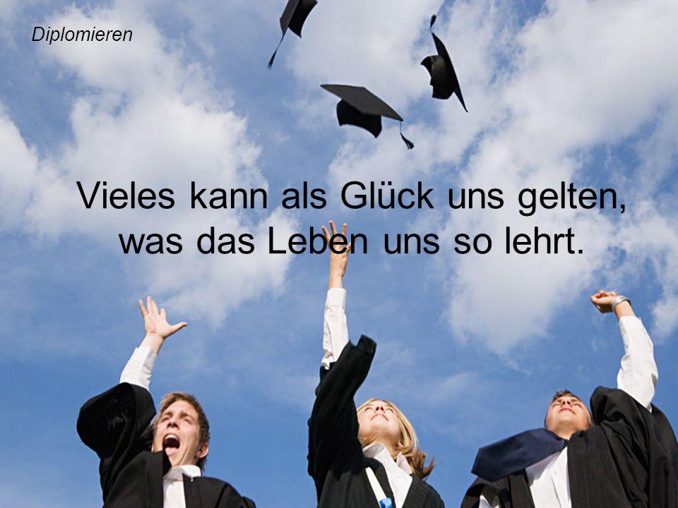 Vieles kann als Glück uns gelten, was das Leben uns so lehrt. Diplomieren