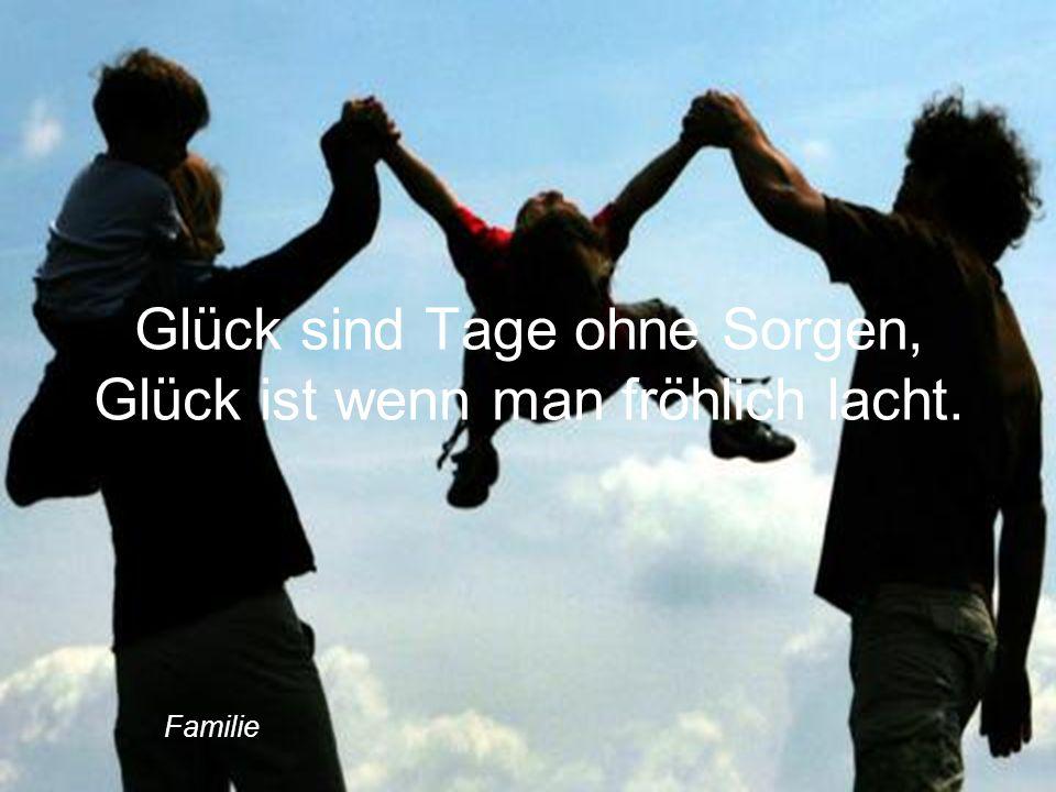 Glück sind Tage ohne Sorgen, Glück ist wenn man fröhlich lacht. Familie