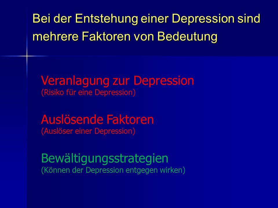 Bei der Entstehung einer Depression sind mehrere Faktoren von Bedeutung Veranlagung zur Depression (Risiko für eine Depression) Auslösende Faktoren (A
