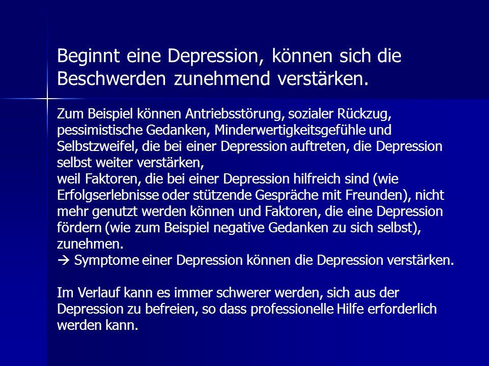Beginnt eine Depression, können sich die Beschwerden zunehmend verstärken. Zum Beispiel können Antriebsstörung, sozialer Rückzug, pessimistische Gedan