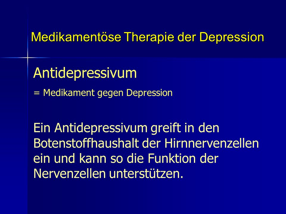 Medikamentöse Therapie der Depression Antidepressivum = Medikament gegen Depression Ein Antidepressivum greift in den Botenstoffhaushalt der Hirnnerve