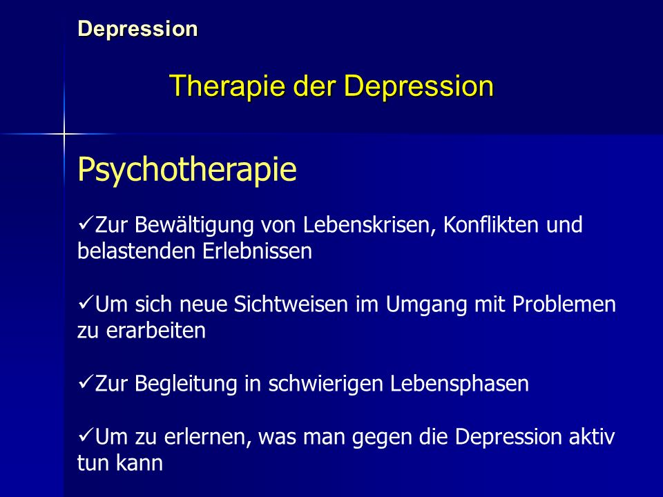Depression Therapie der Depression Psychotherapie Zur Bewältigung von Lebenskrisen, Konflikten und belastenden Erlebnissen Um sich neue Sichtweisen im