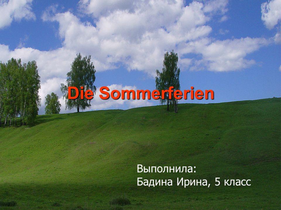 Die Sommerferien Выполнила: Бадина Ирина, 5 класс