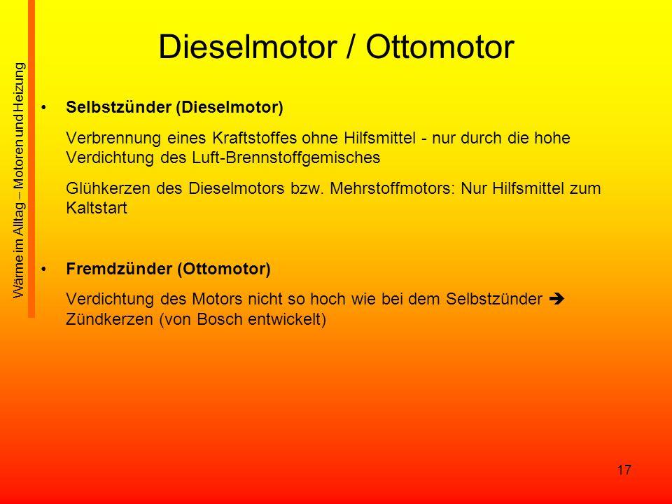 17 Dieselmotor / Ottomotor Selbstzünder (Dieselmotor) Verbrennung eines Kraftstoffes ohne Hilfsmittel - nur durch die hohe Verdichtung des Luft-Brenns