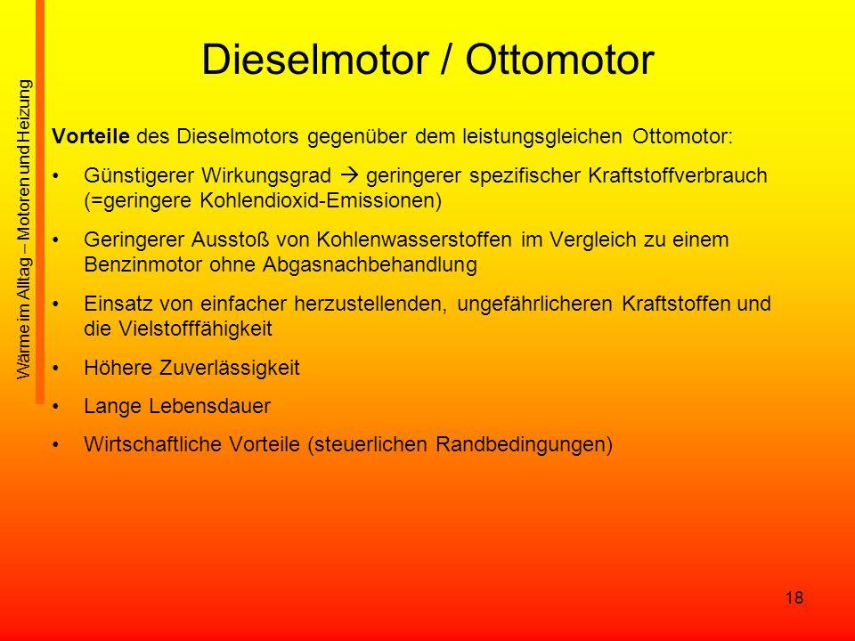 18 Dieselmotor / Ottomotor Vorteile des Dieselmotors gegenüber dem leistungsgleichen Ottomotor: Günstigerer Wirkungsgrad geringerer spezifischer Kraft