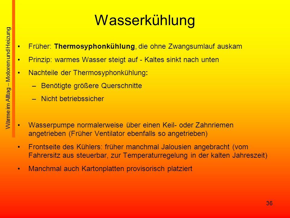 36 Wasserkühlung Früher: Thermosyphonkühlung, die ohne Zwangsumlauf auskam Prinzip: warmes Wasser steigt auf - Kaltes sinkt nach unten Nachteile der T