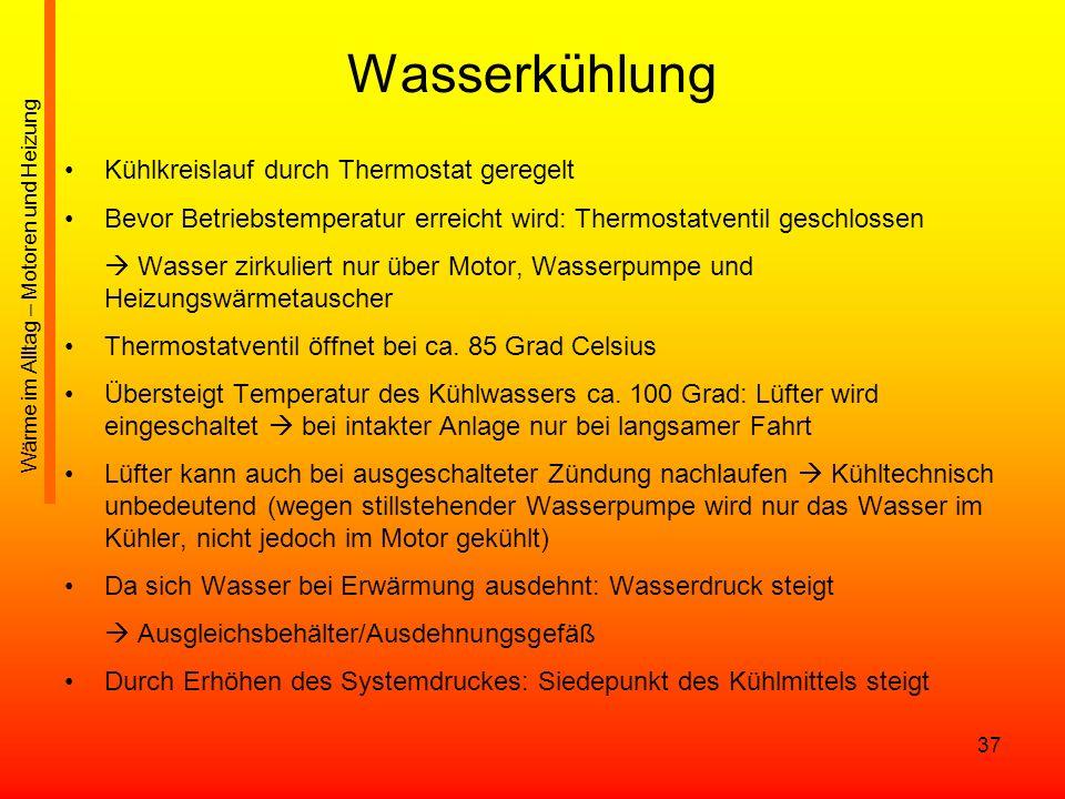37 Wasserkühlung Kühlkreislauf durch Thermostat geregelt Bevor Betriebstemperatur erreicht wird: Thermostatventil geschlossen Wasser zirkuliert nur üb