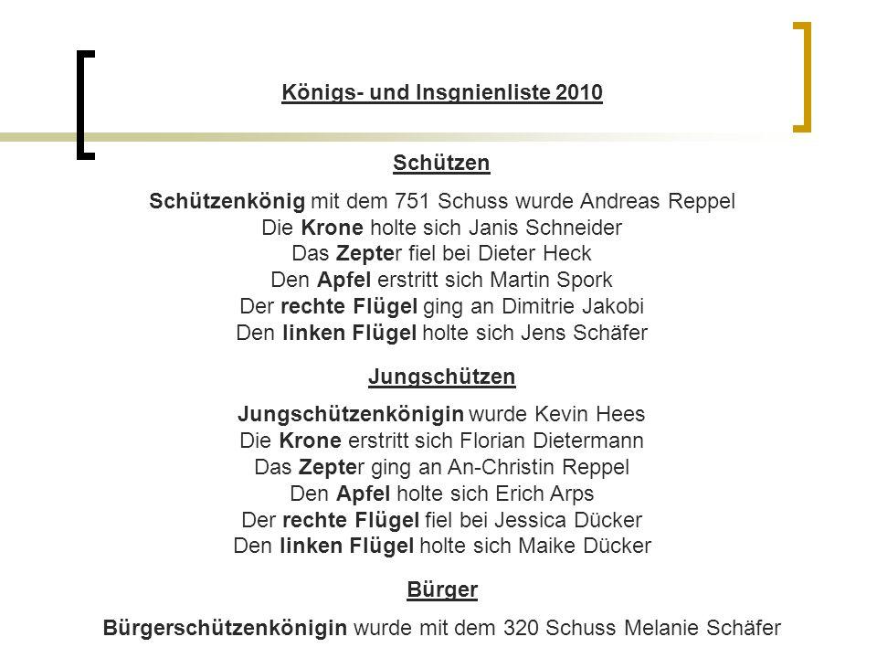 Königs- und Insgnienliste 2010 Schützen Schützenkönig mit dem 751 Schuss wurde Andreas Reppel Die Krone holte sich Janis Schneider Das Zepter fiel bei