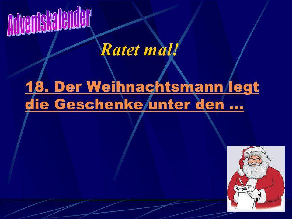 18. Der Weihnachtsmann legt die Geschenke unter den … Ratet mal!