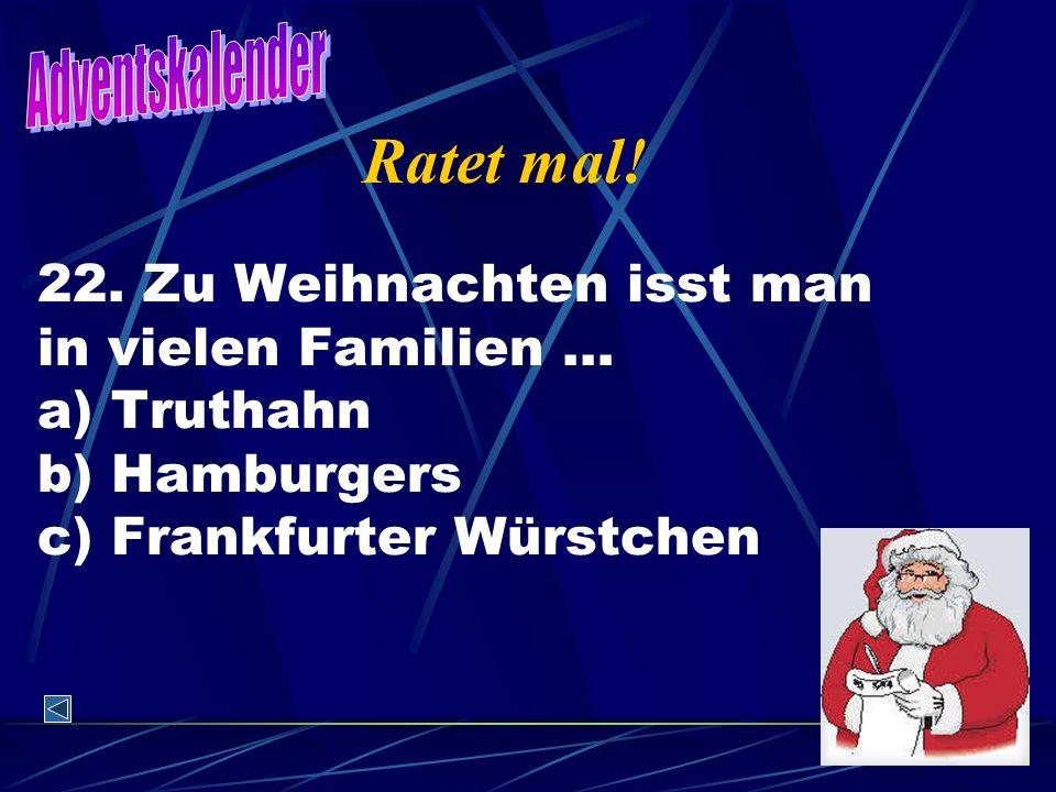 22. Zu Weihnachten isst man in vielen Familien … a) Truthahn b) Hamburgers c) Frankfurter Würstchen Ratet mal!