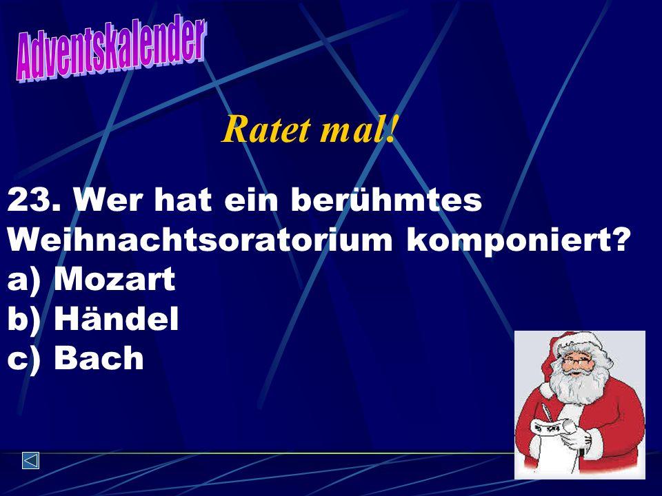 23. Wer hat ein berühmtes Weihnachtsoratorium komponiert? a) Mozart b) Händel c) Bach Ratet mal!