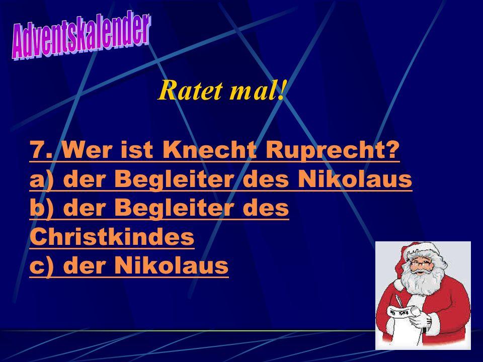 7. Wer ist Knecht Ruprecht? a) der Begleiter des Nikolaus b) der Begleiter des Christkindes c) der Nikolaus Ratet mal!